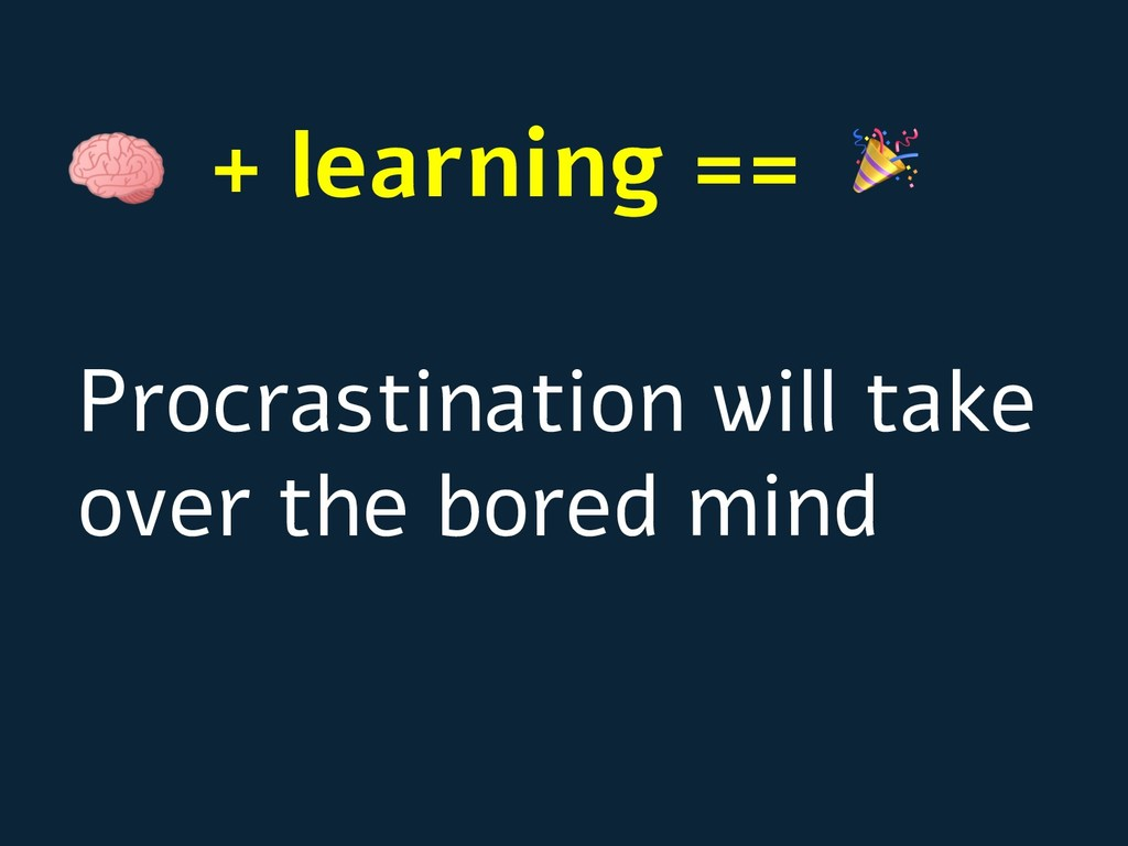 + learning == Procrastination will take over th...