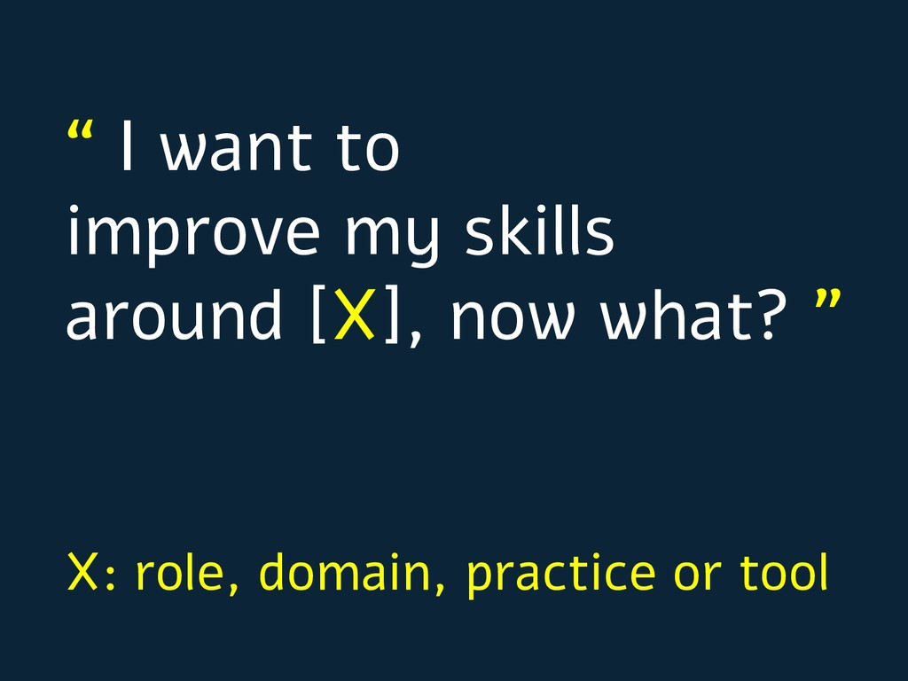 """"""" I want to improve my skills around [X], now w..."""
