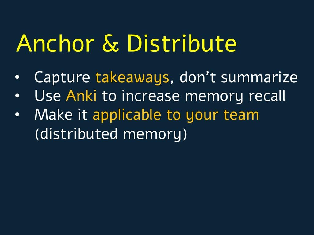 Anchor & Distribute • Capture takeaways, don't ...