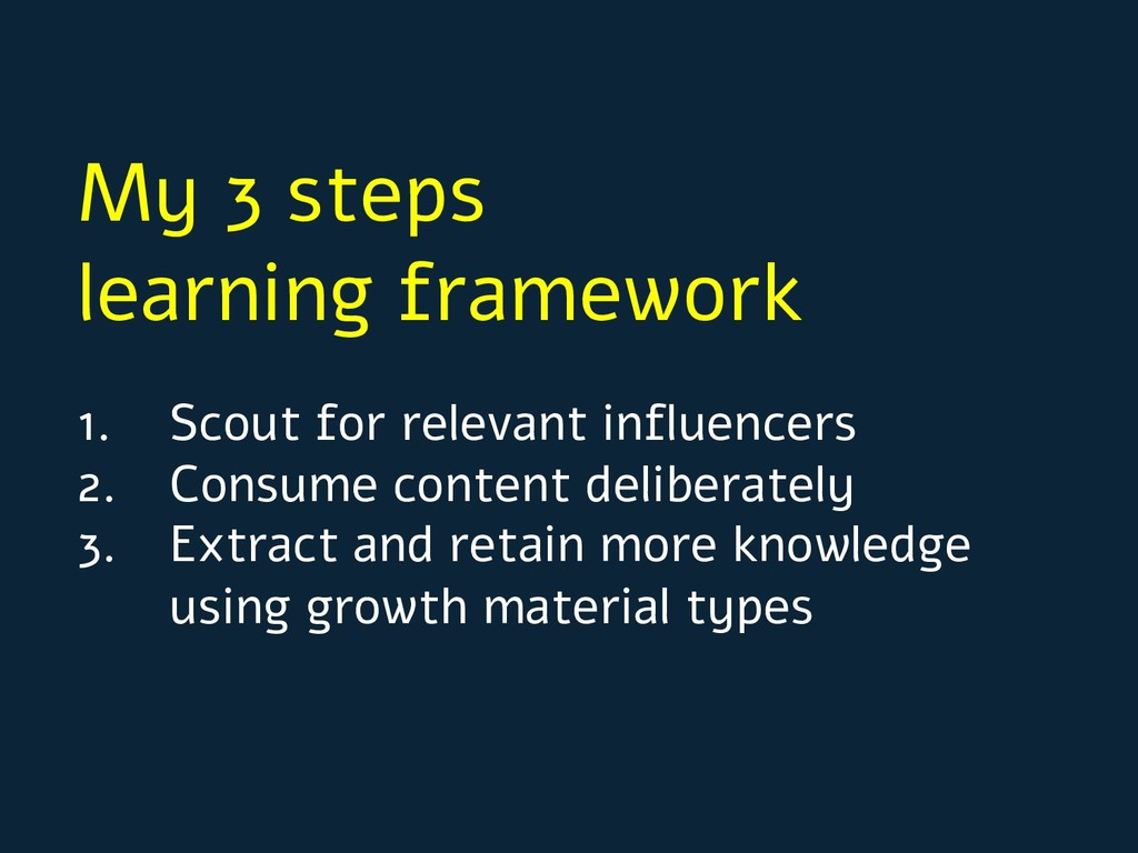 My 3 steps learning framework 1. Scout for rele...