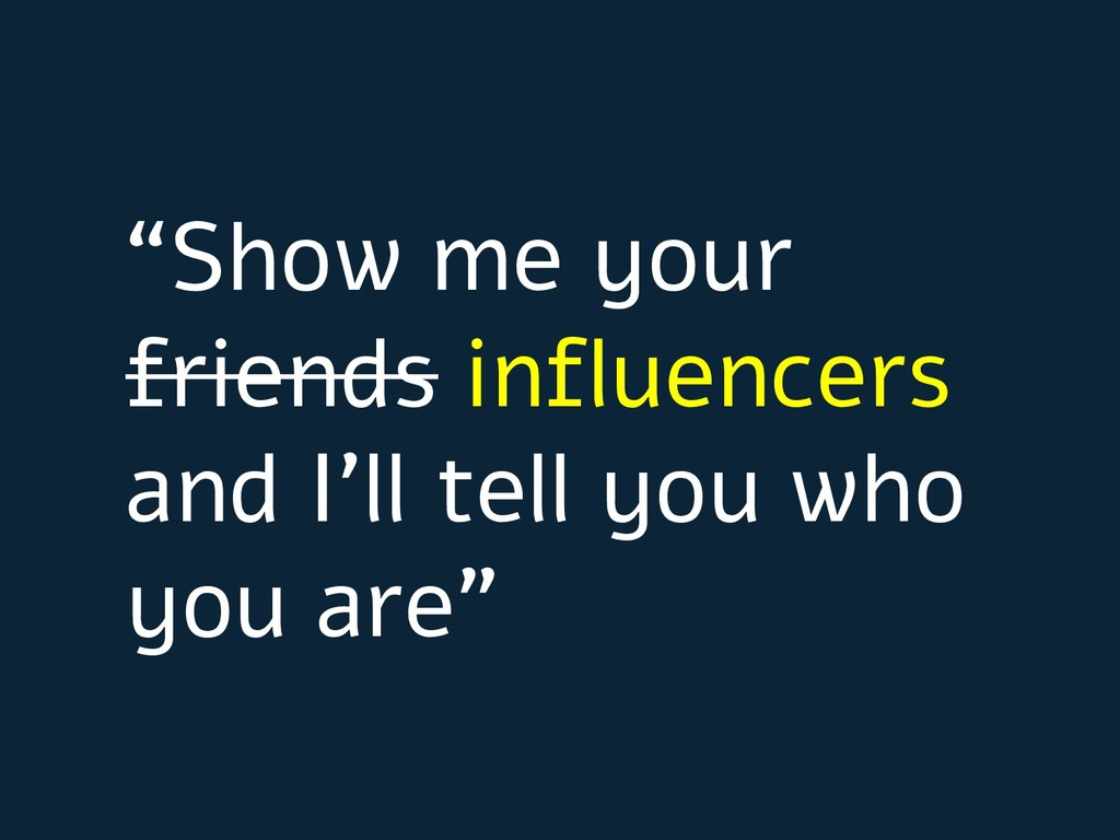 """""""Show me your friends influencers and I'll tell..."""
