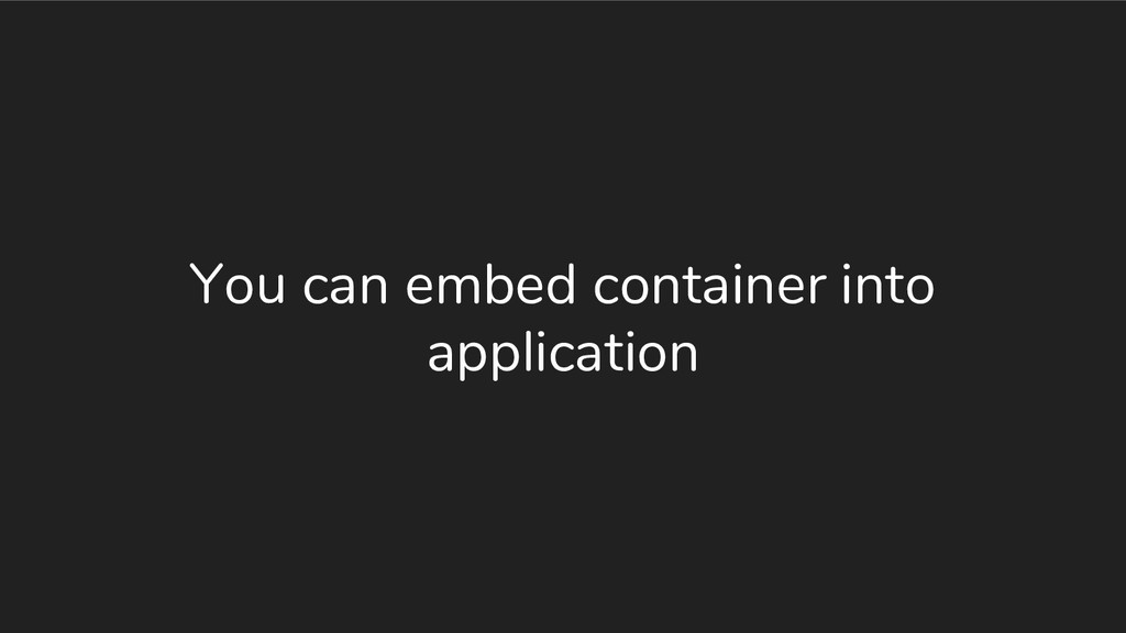 You can embed container into application