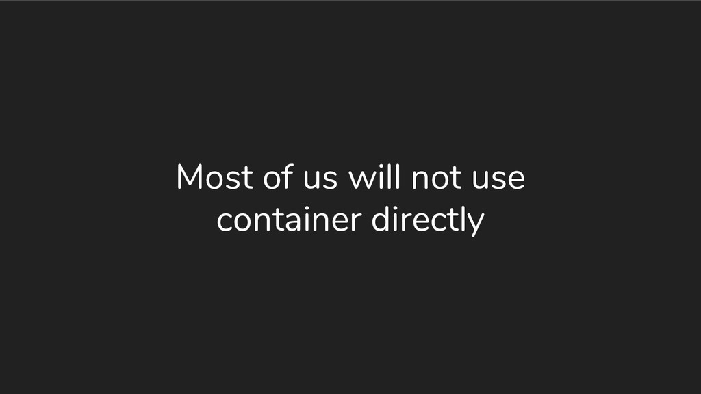 Most of us will not use container directly
