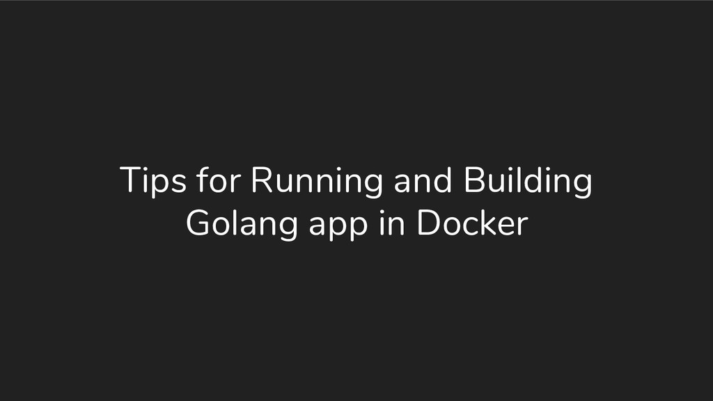 Tips for Running and Building Golang app in Doc...