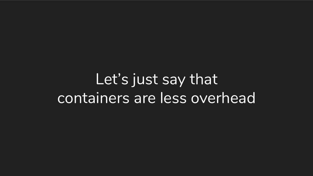 Let's just say that containers are less overhead