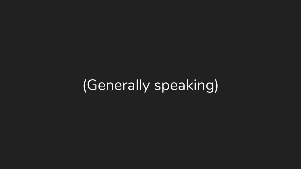 (Generally speaking)