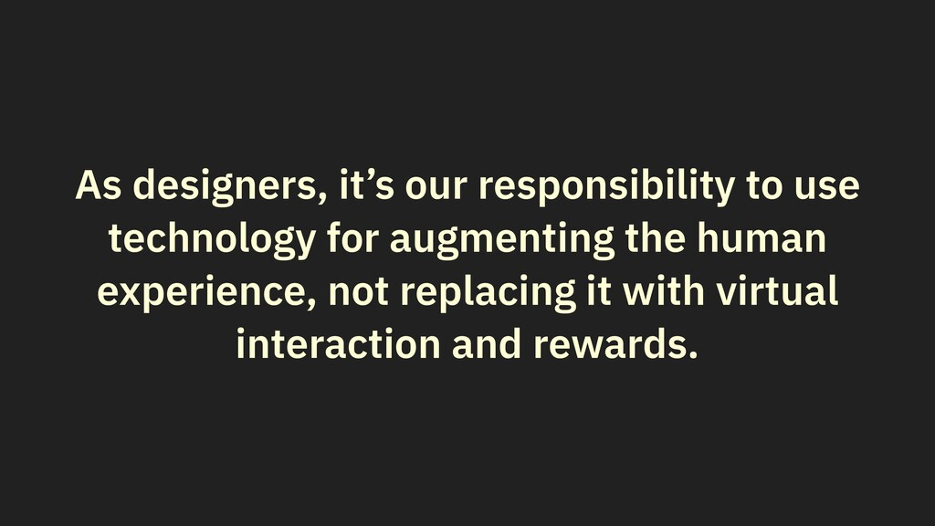 As designers, it's our responsibility to use te...