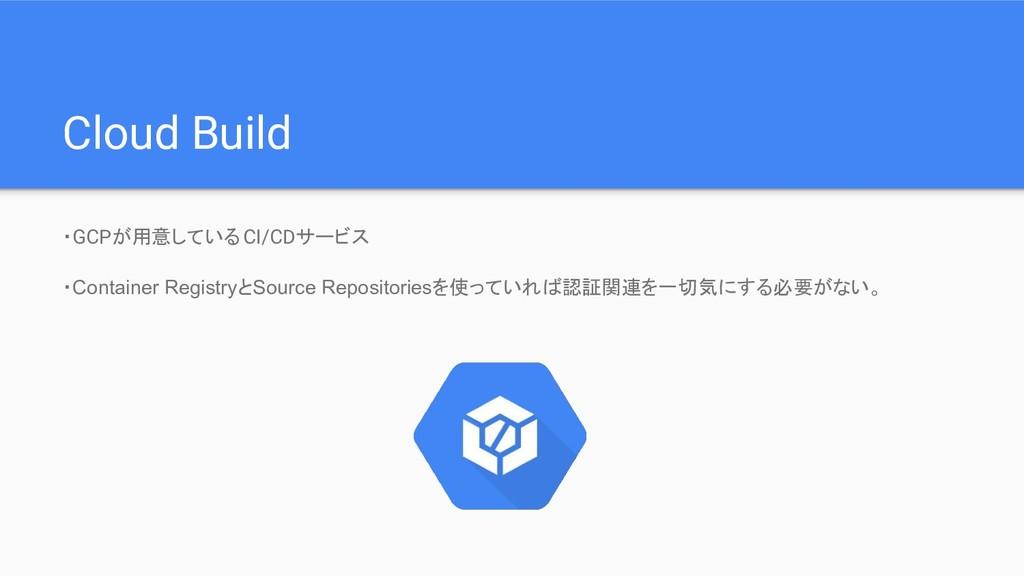 Cloud Build ・GCPが用意しているCI/CDサービス ・Container Reg...