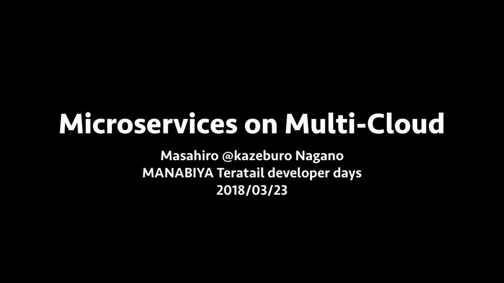 Microservices on Multi-Cloud Masahiro @kazeburo...