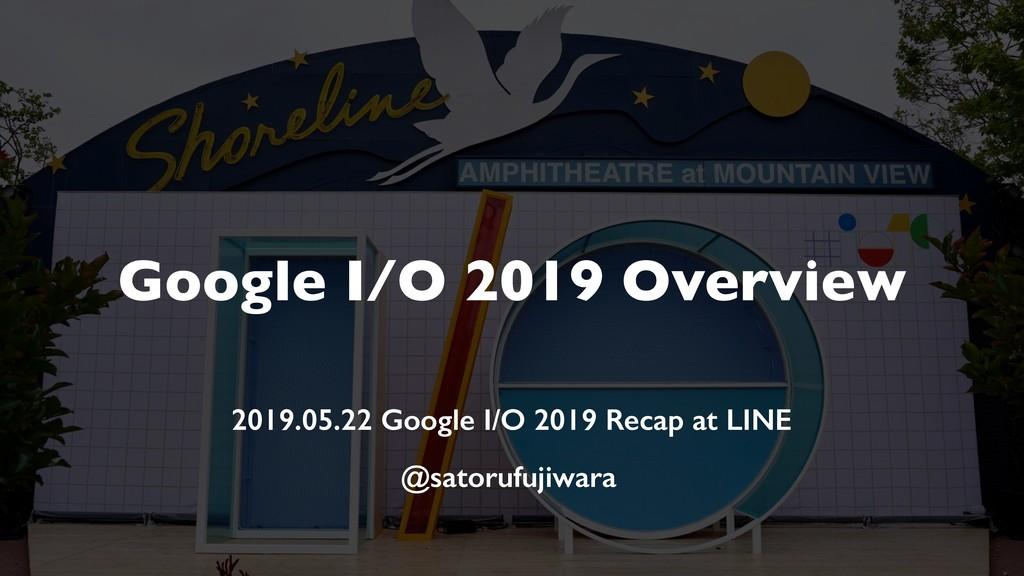 Google I/O 2019 Overview 2019.05.22 Google I/O ...