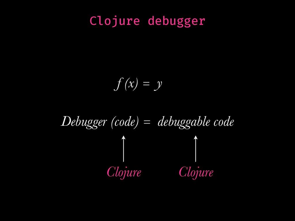 Clojure debugger f (x) = y Debugger (code) = de...