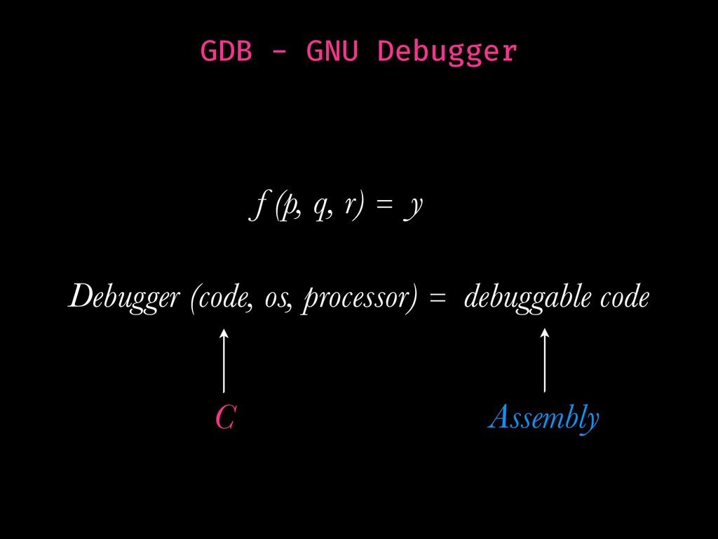GDB - GNU Debugger f (p, q, r) = y Debugger (co...