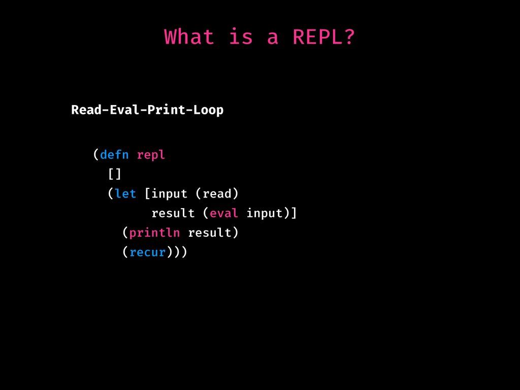 What is a REPL? Read-Eval-Print-Loop (defn repl...