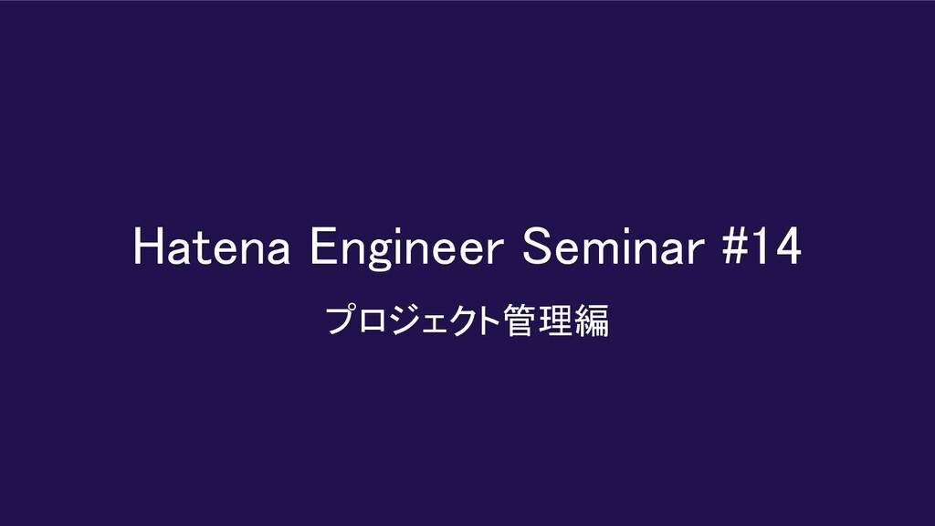 Hatena Engineer Seminar #14  プロジェクト管理編