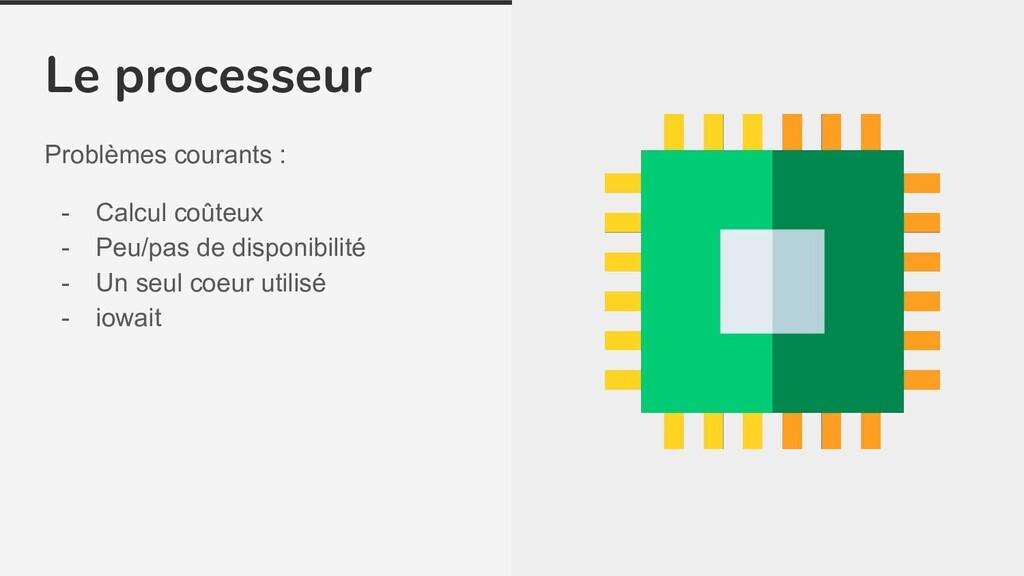 Le processeur Problèmes courants : - Calcul coû...