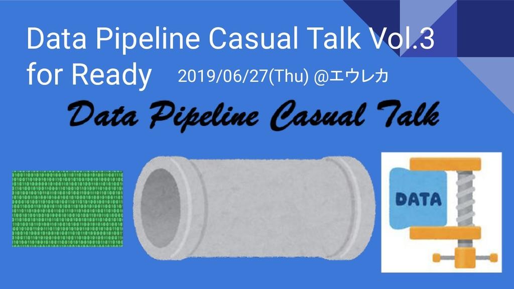 Data Pipeline Casual Talk Vol.3 for Ready 2019/...