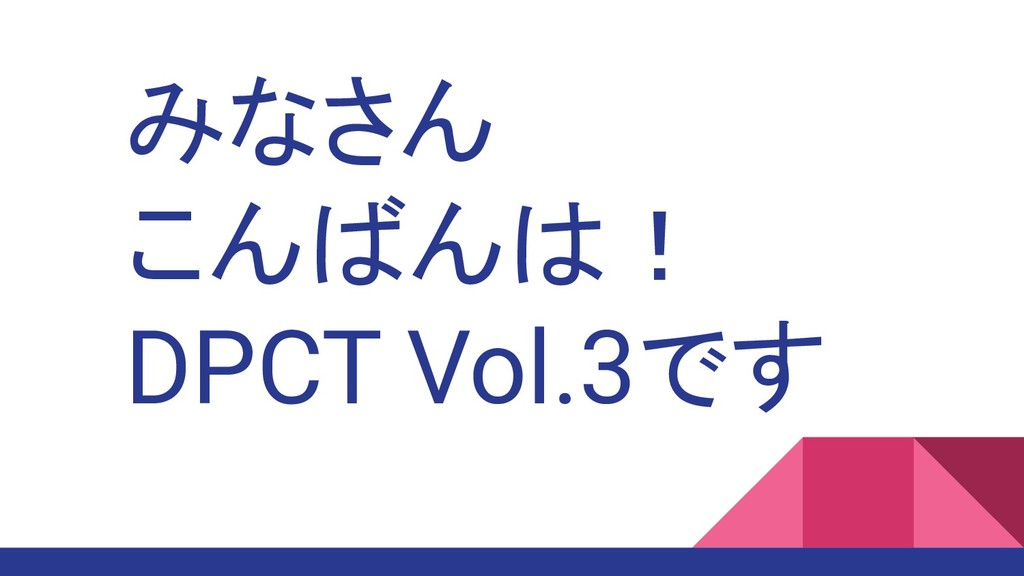 みなさん こんばんは! DPCT Vol.3です