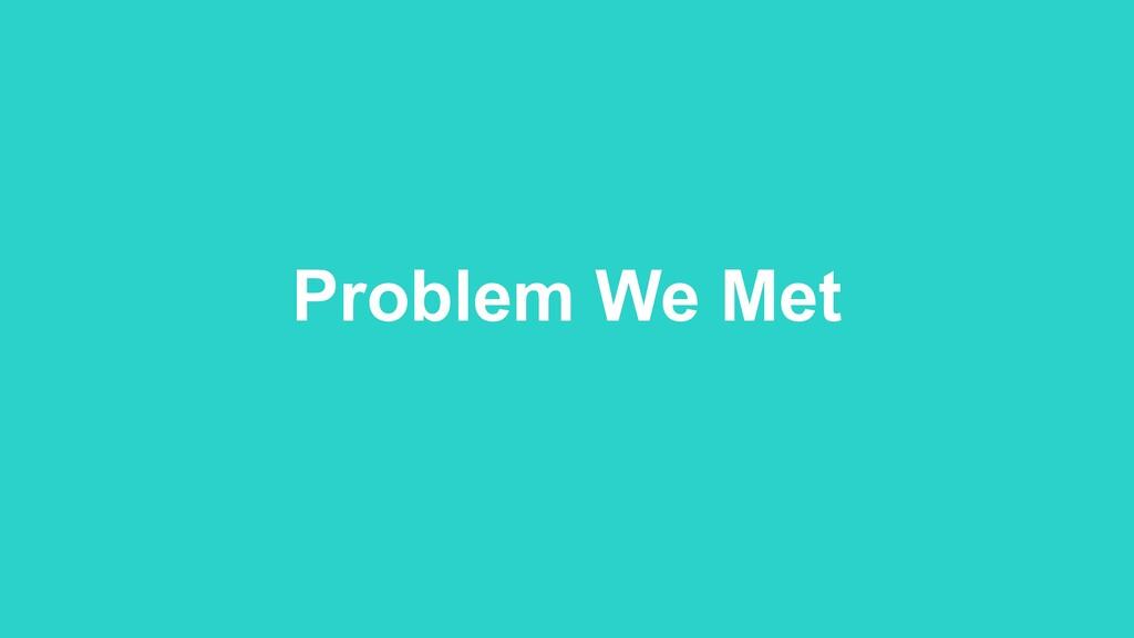 Problem We Met