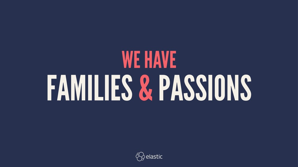WE HAVE FAMILIES & PASSIONS