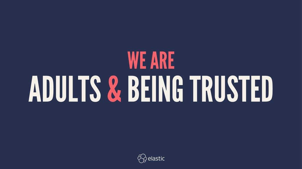 WE ARE ADULTS & BEING TRUSTED
