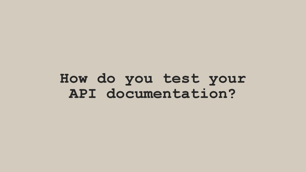 How do you test your API documentation?