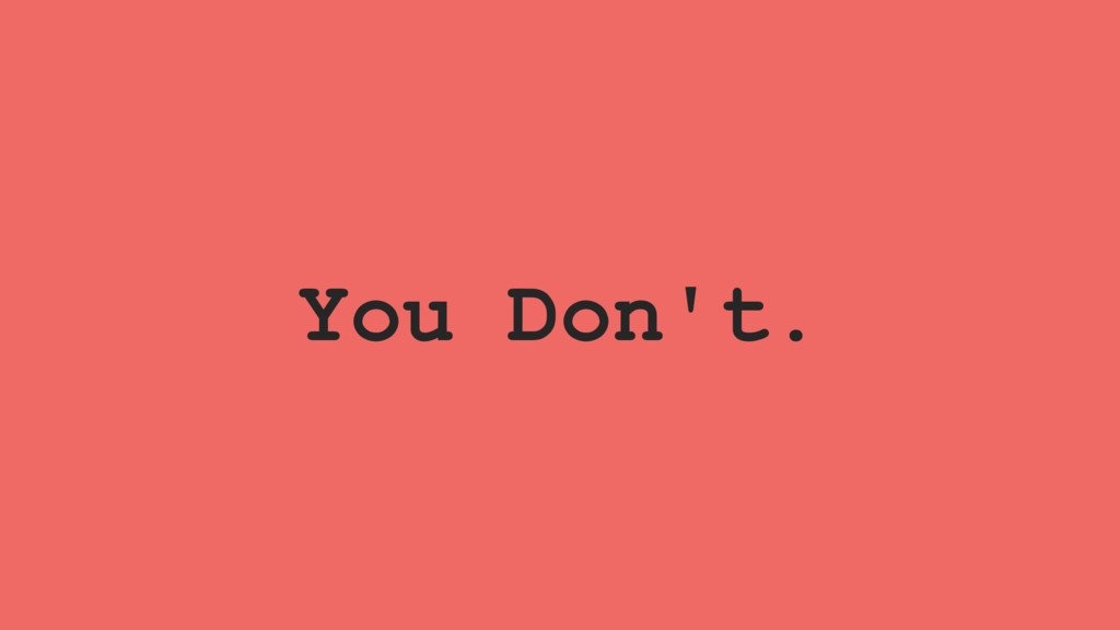 You Don't.