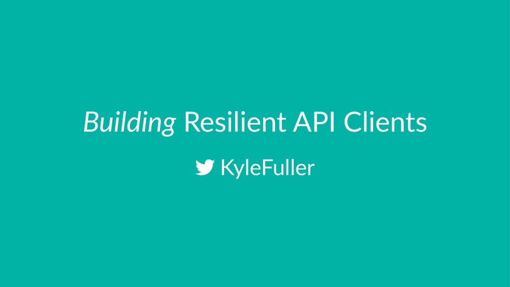 Building!Resilient!API!Clients !KyleFuller