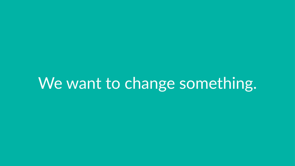 We#want#to#change#something.