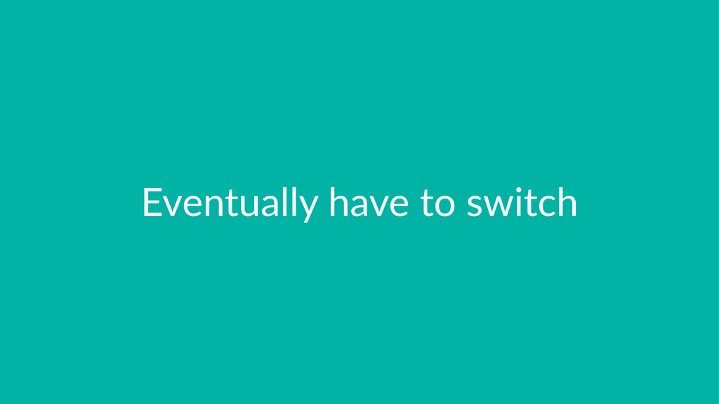Eventually*have*to*switch