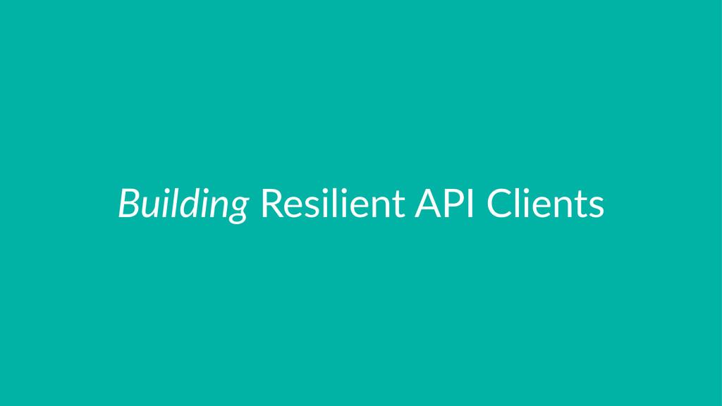 Building!Resilient!API!Clients
