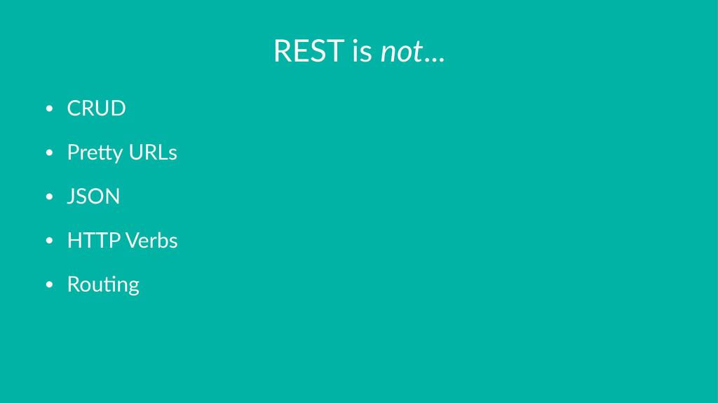 REST%is%not... • CRUD • Pre)y+URLs • JSON • HTT...