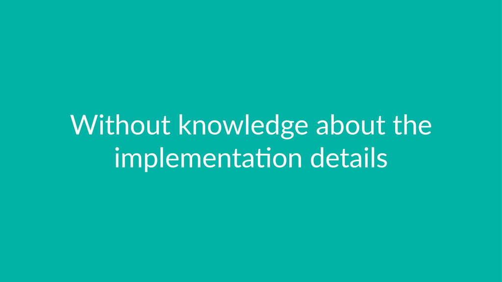 Without'knowledge'about'the' implementa3on'deta...