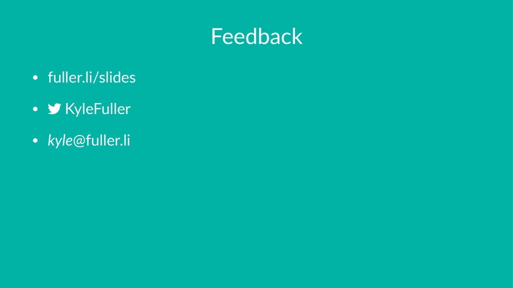 Feedback • fuller.li/slides • ,KyleFuller • kyl...