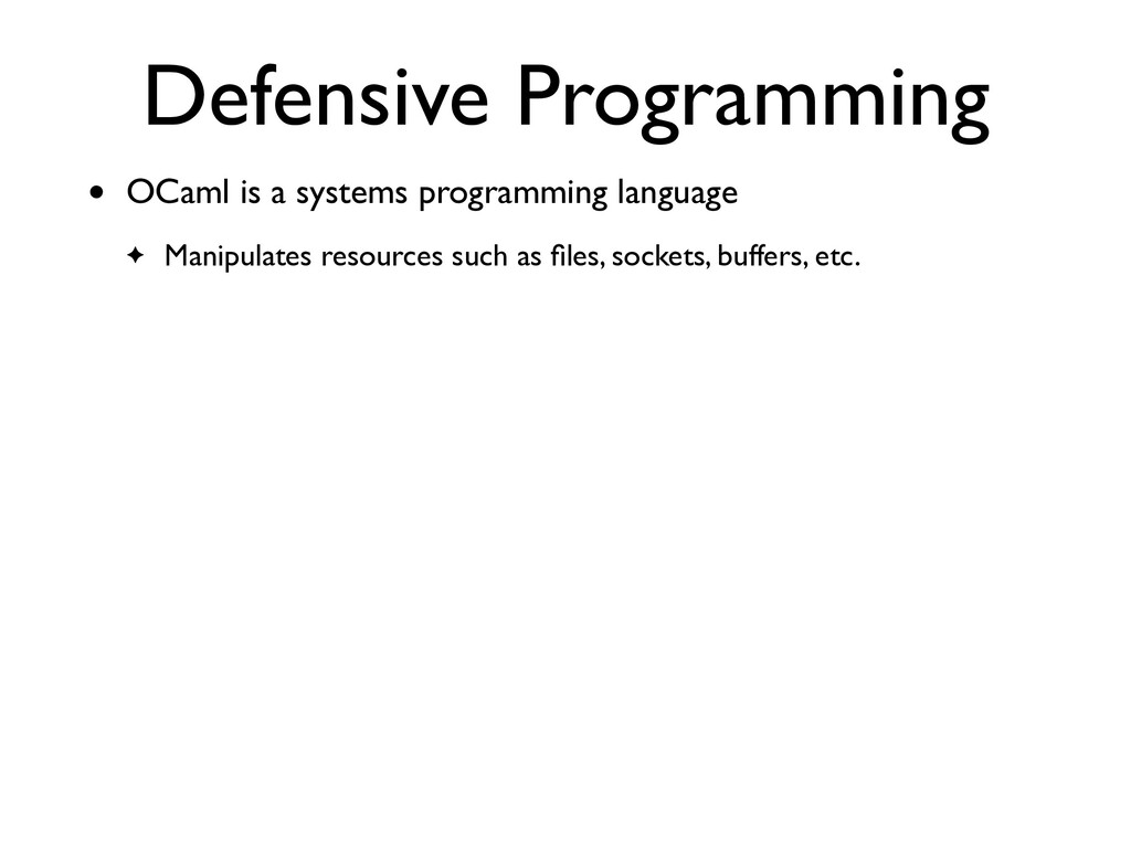 Defensive Programming • OCaml is a systems prog...