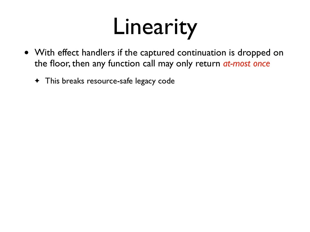 Linearity • With effect handlers if the capture...