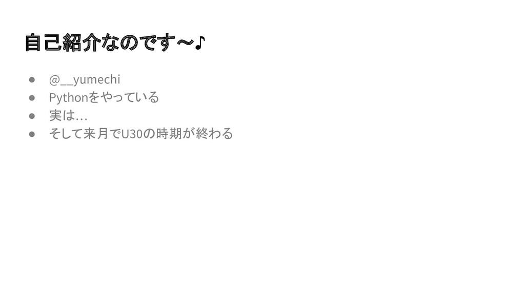 自己紹介なのです~♪ ● @__yumechi ● Pythonをやっている ● 実は… ● ...