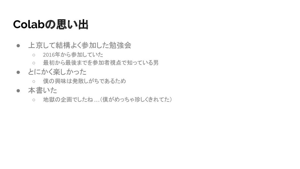 Colabの思い出 ● 上京して結構よく参加した勉強会 ○ 2016年から参加していた ○ 最...