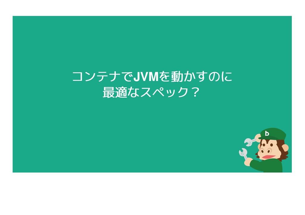 コンテナで コンテナでJVMを動かすのに を動かすのに 最適なスペック? 最適なスペック?