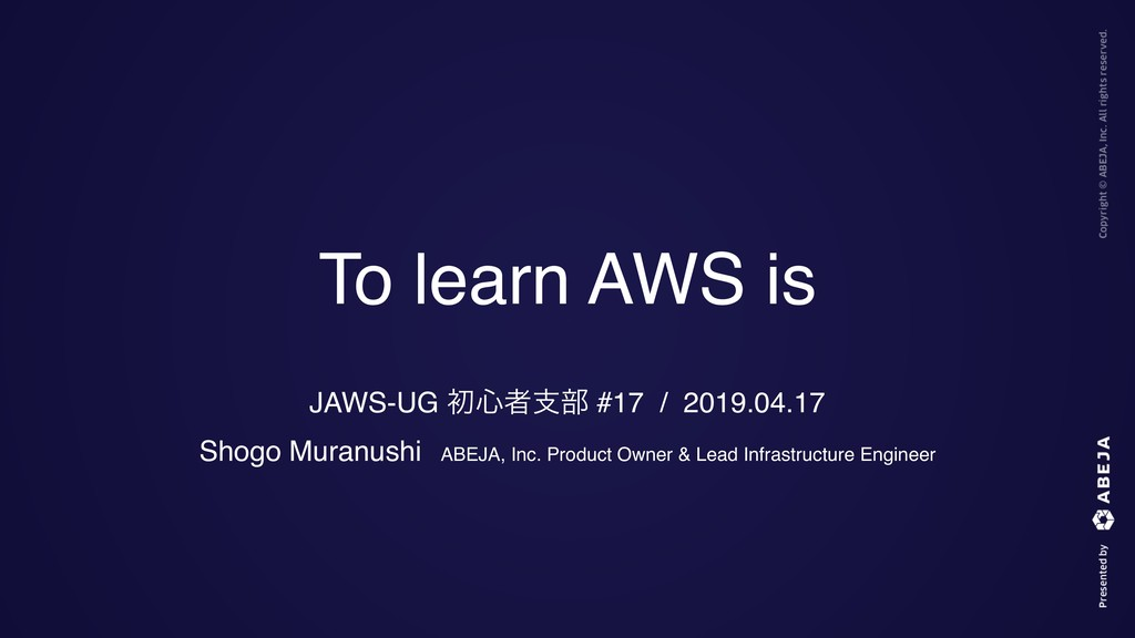 To learn AWS is JAWS-UG ॳ৺ऀࢧ෦ #17 / 2019.04.17 ...