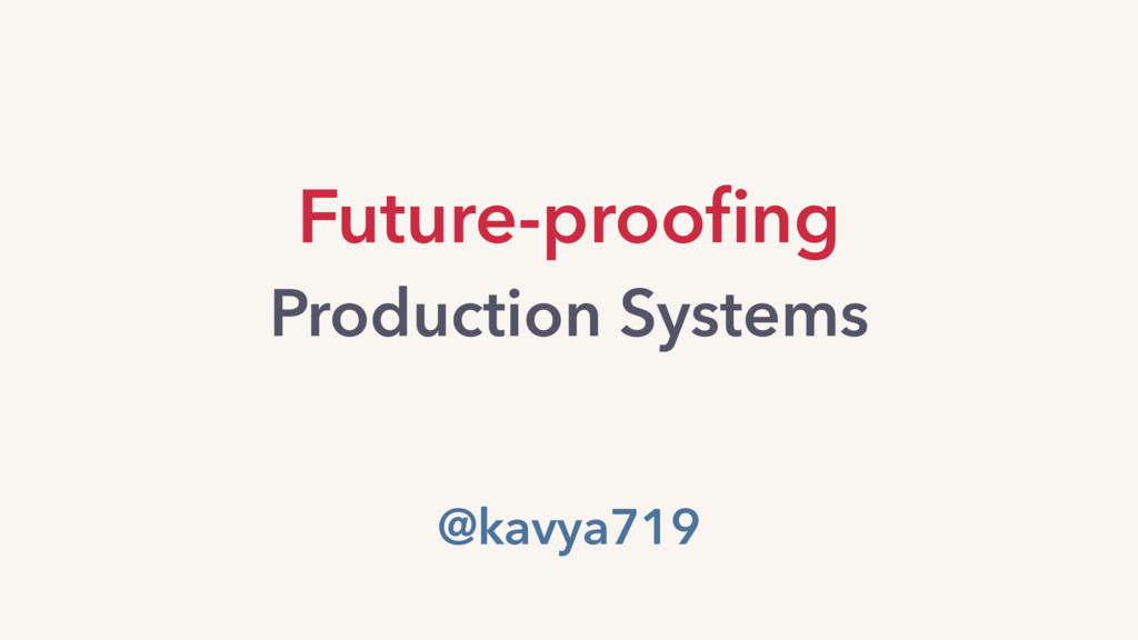 Future-proofing Production Systems @kavya719