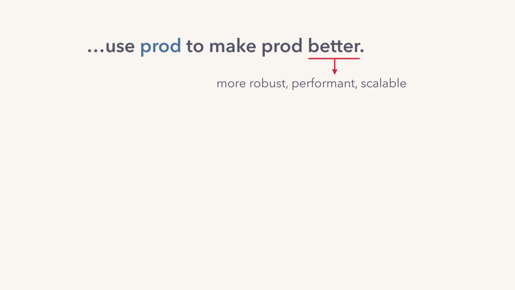 more robust, performant, scalable …use prod to ...