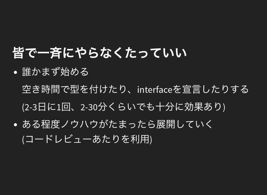 皆で一斉にやらなくたっていい 誰かまず始める 空き時間で型を付けたり、interface を宣...