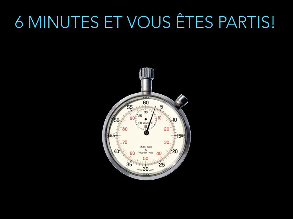 6 MINUTES ET VOUS ÊTES PARTIS!