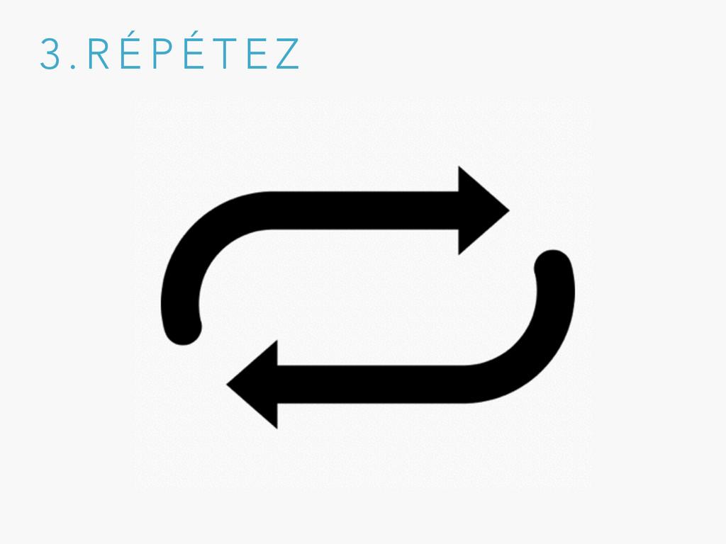 3 . R É P É T E Z