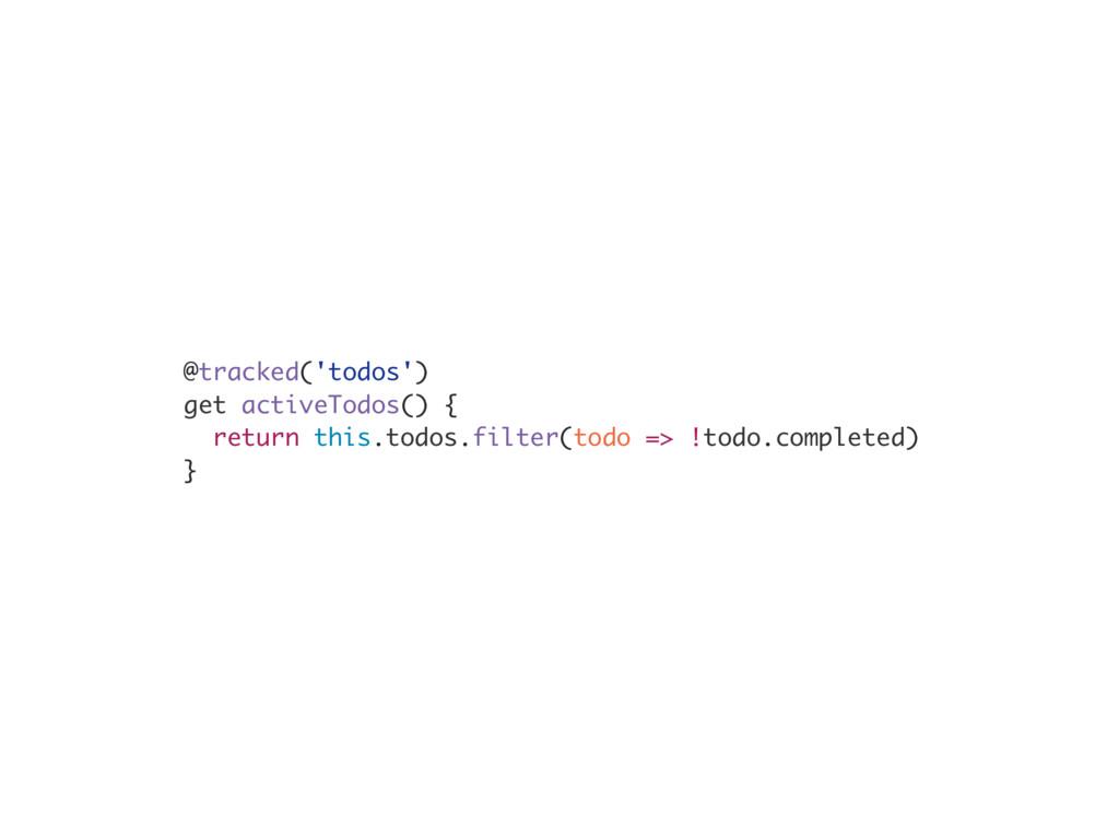 @tracked('todos') get activeTodos() { return th...