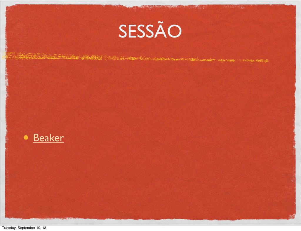 SESSÃO Beaker Tuesday, September 10, 13