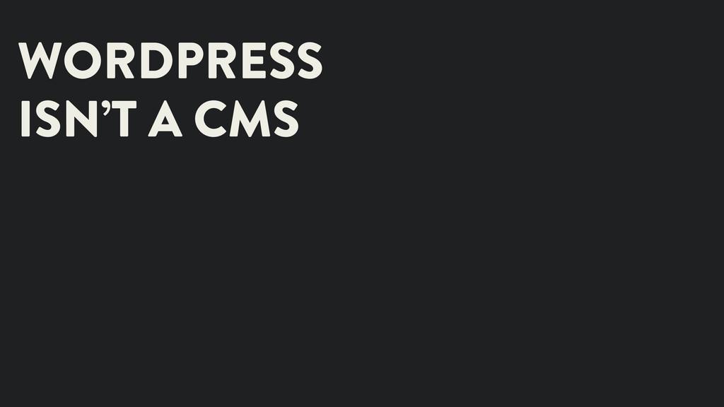 WORDPRESS ISN'T A CMS