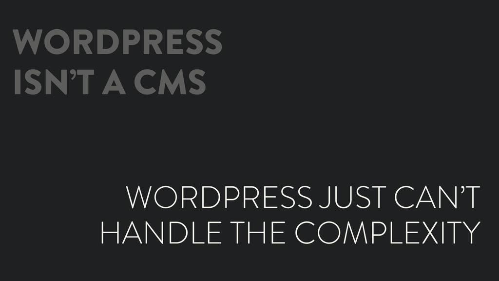 WORDPRESS ISN'T A CMS WORDPRESS JUST CAN'T HAND...
