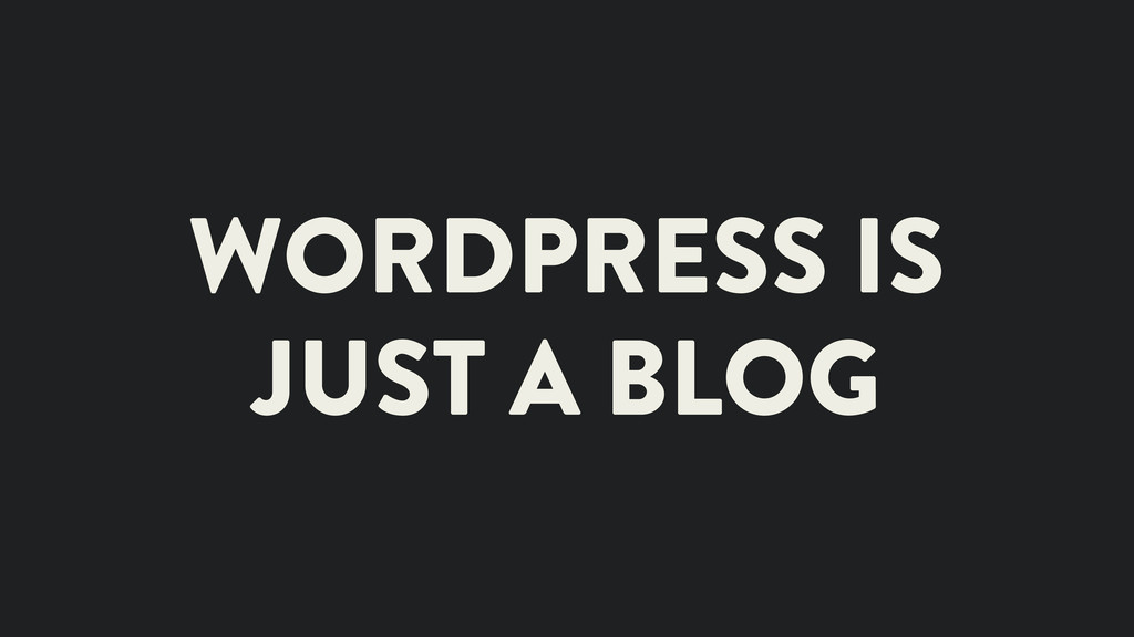 WORDPRESS IS JUST A BLOG