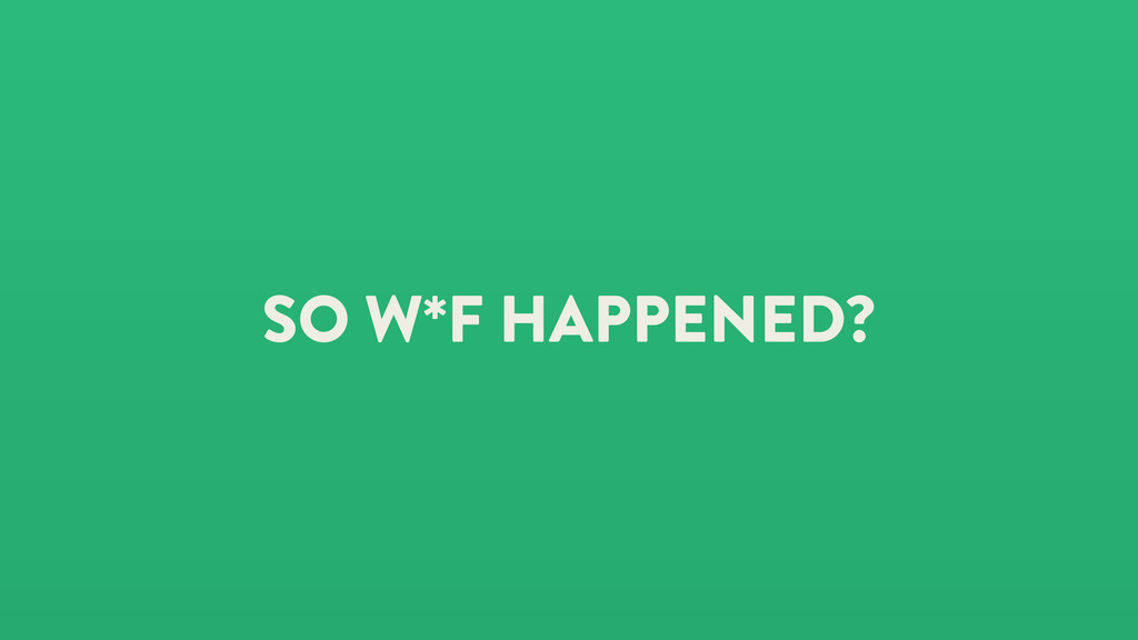 SO W*F HAPPENED?